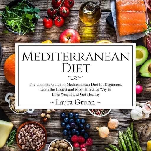 Mediterranean Diet: The Ultimate Guide to Mediterranean Diet for Beginners, Learn the Easiest and Most Effective Way to Lose Weight and Get Healthy, Laura Grunn
