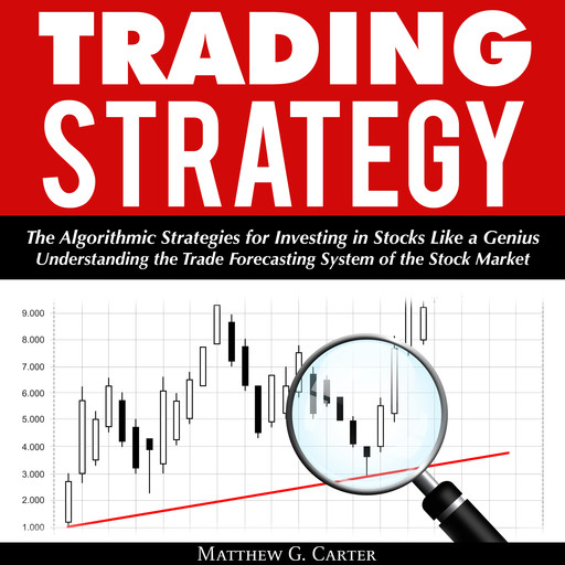Trading Strategy: The Algorithmic Strategies for Investing in Stocks Like a Genius; Understanding the Trade Forecasting System of the Stock Market, Matthew G. Carter