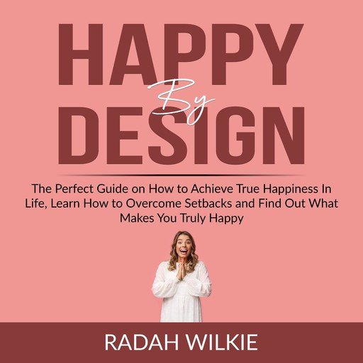 Happy By Design: The Perfect Guide on How to Achieve True Happiness In Life, Learn How to Overcome Setback and Find Out What Makes You Truly Happy, Radah Wilkie