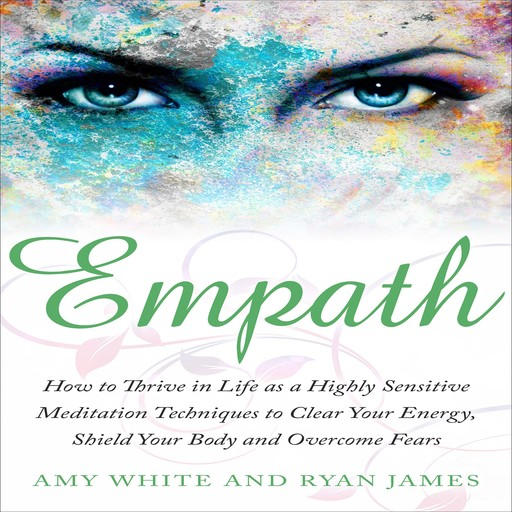 Empath: How to Thrive in Life as a Highly Sensitive - Meditation Techniques to Clear Your Energy, Shield Your Body and Overcome Fears, Amy White, Ryan James
