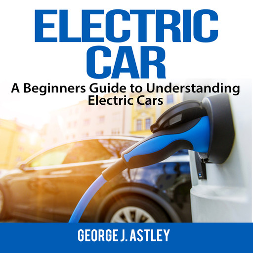 Electric Car: A Beginners Guide to Understanding Electric Cars, George J. Astley