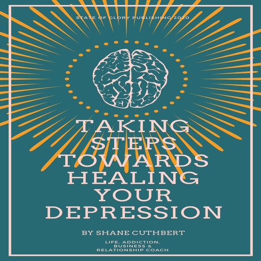 TAKING STEPS TOWARDS HEALING YOUR DEPRESSION, Shane Cuthbert