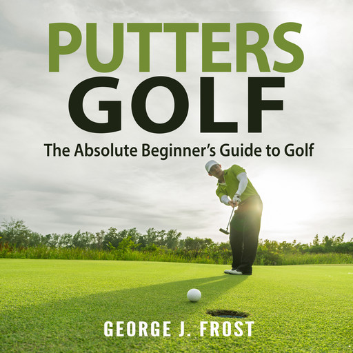Putters Golf: The Absolute Beginner's Guide to Golf, George J. Frost