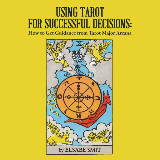 Using Tarot for Successful Decisions: How to Get Guidance from Tarot Major Arcana, Elsabe Smit