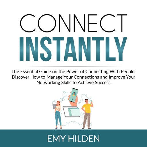 Connect Instantly: The Essential Guide on the Power of Connecting With People, Discover How to Manage Your Connections and Improve Your Networking Skills to Achieve Success, Emy Hilden