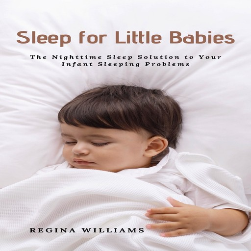 Sleep for Little Babies: The Nighttime Sleep Solution to Your Infant Sleeping Problems, Regina Williams