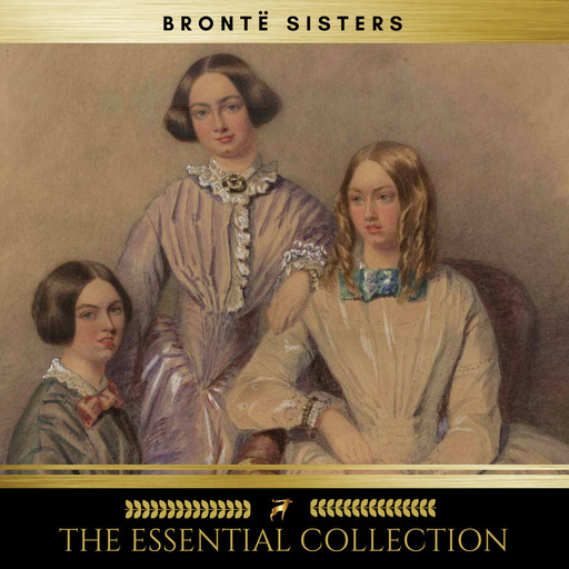 The Brontë Sisters: The Essential Collection (Agnes Grey, Jane Eyre, Wuthering Heights), Charlotte Brontë, Emily Jane Brontë, Anne Brontë