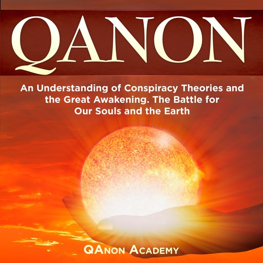 QAnon: An Understanding of Conspiracy Theories and the Great Awakening. The Battle for Our Souls and the Earth, QAnon Academy