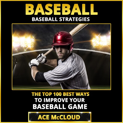 Baseball: Baseball Strategies: The Top 100 Best Ways To Improve Your Baseball Game, Ace McCloud