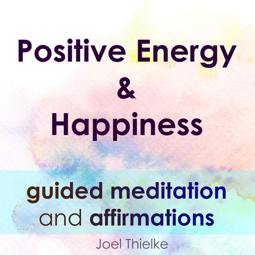 Positive Energy & Happiness - Guided Meditation & Affirmations, Joel Thielke