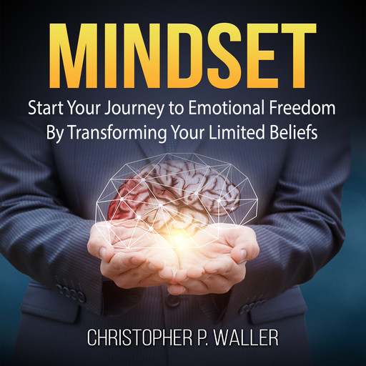 Mindset: Start Your Journey to Emotional Freedom By Transforming Your Limited Beliefs, Christopher P. Waller