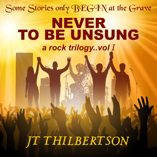 Never to be Unsung, a rock trilogy, Volume 1, JT Thilbertson