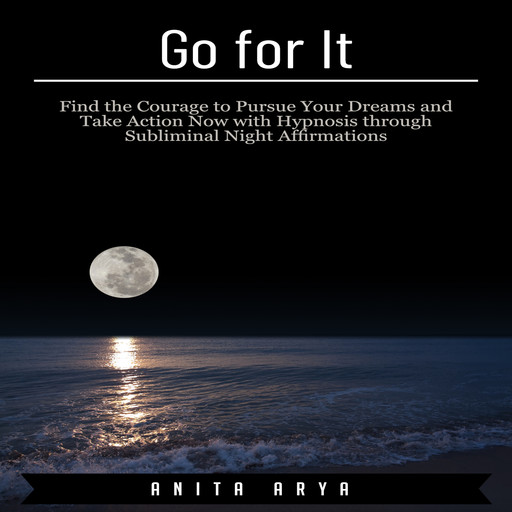 Go for It: Find the Courage to Pursue Your Dreams and Take Action Now with Hypnosis through Subliminal Night Affirmations, Anita Arya