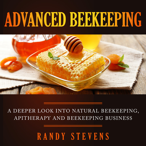Advanced Beekeeping: A Deeper Look into Natural Beekeeping, Apitherapy and Beekeeping Business, Randy Stevens