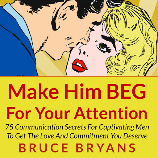 Make Him BEG for Your Attention: 75 Communication Secrets for Captivating Men to Get the Love and Commitment You Deserve, Bruce Bryans