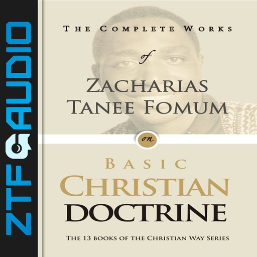 The Complete Works of Zacharias Tanee Fomum on Basic Christian Doctrine, Zacharias Tanee Fomum