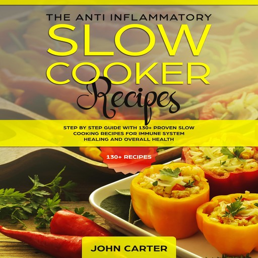The Anti-Inflammatory Slow Cooker Recipes: Step by Step Guide With 130+ Proven Slow Cooking Recipes for Immune System Healing and Overall Health, John Carter