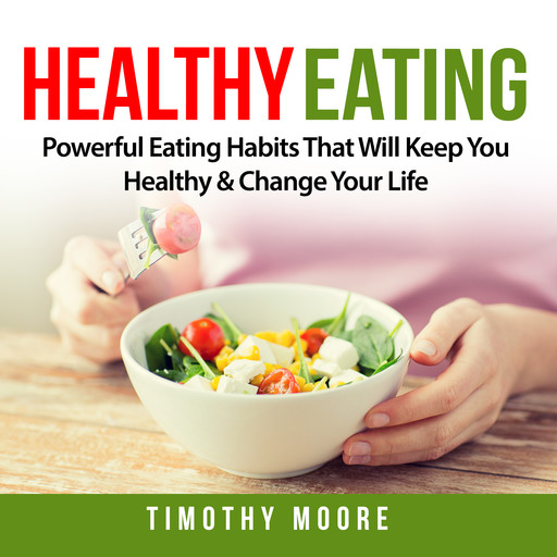 Healthy Eating: Powerful Eating Habits That Will Keep You Healthy & Change Your Life, Timothy Moore