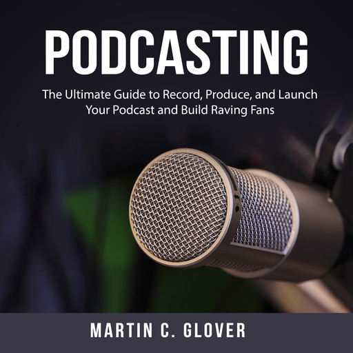 Podcasting: The Ultimate Guide to Record, Produce, and Launch Your Podcast and Build Raving Fans, Martin C. Glover