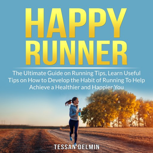 Happy Runner: The Ultimate Guide on Running Tips, Learn Useful Tips on How to Develop the Habit of Running To Help Achieve a Healthier and Happier You, Tessan Delmin