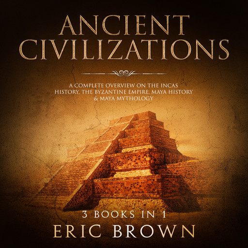 Ancient Civilizations: A Complete Overview on the Incas History, the Byzantine Empire, Maya History & Maya Mythology, Eric Brown