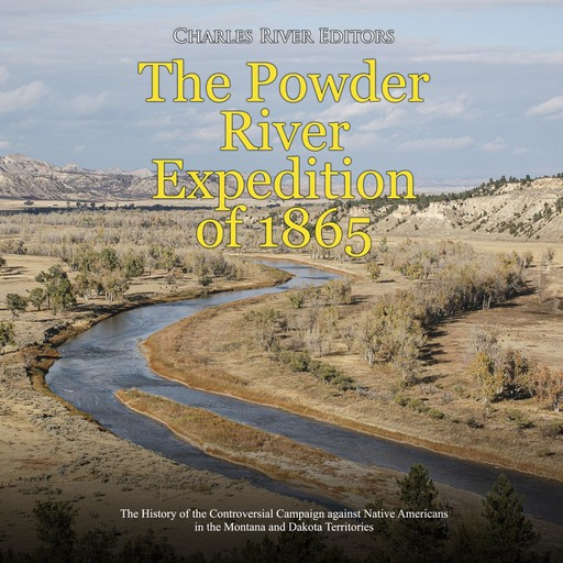 Powder River Expedition of 1865, The: The History of the Controversial Campaign against Native Americans in the Montana and Dakota Territories, Charles Editors