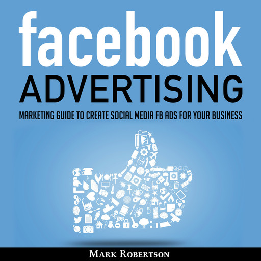 Facebook Advertising: Marketing Guide To Create Social Media Fb Ads For Your Business; How To Build Your Ppc Strategy And Optimize Your Sponsored Advertisement Campaign Selling Cost, Mark Robertson