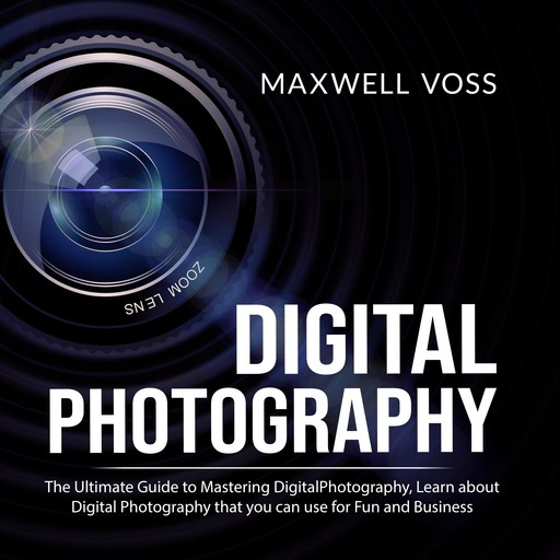 Digital Photography: The Ultimate Guide to Mastering Digital Photography, Learn about Digital Photography that you can use for Fun and Business, Maxwell Voss