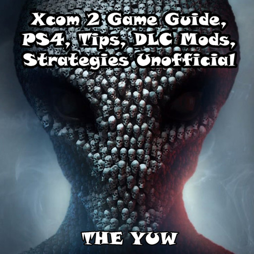 Xcom 2 Game Guide, PS4, Tips, DLC Mods, Strategies Unofficial, The Yuw