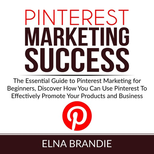 Pinterest Marketing Success: The Essential Guide to Pinterest Marketing for Beginners, Discover How You Can Use Pinterest To Effectively Promote Your Products and Business, Elna Brandie