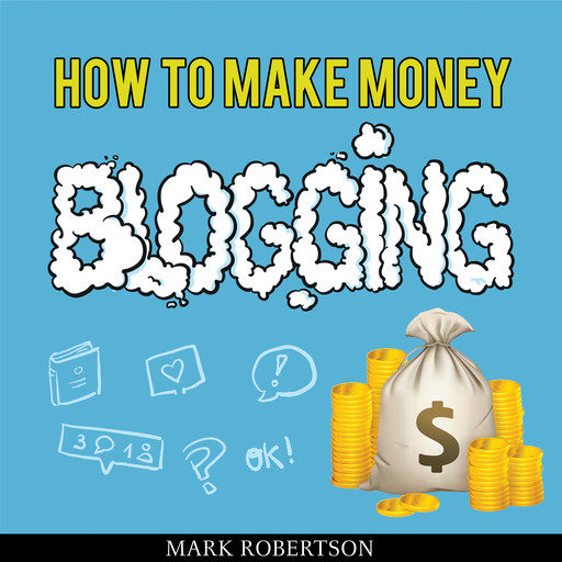 How To Make Money Blogging: Guide To Starting A Profitable Blog, Mark Robertson
