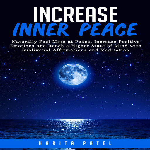 Increase Inner Peace: Naturally Feel More at Peace, Increase Positive Emotions and Reach a Higher State of Mind with Subliminal Affirmations and Meditation, Harita Patel