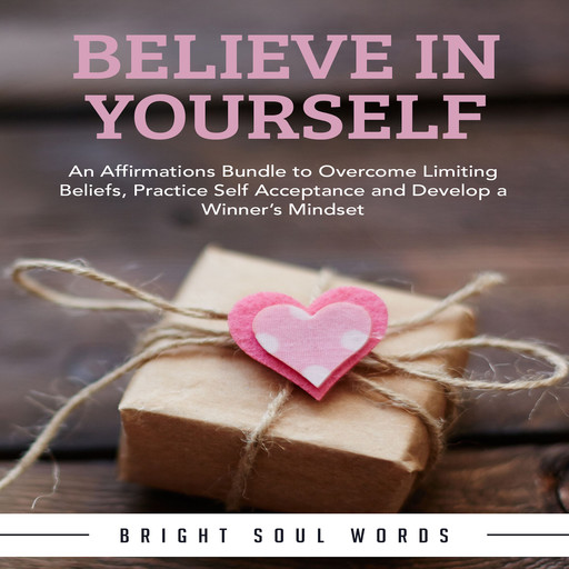 Believe in Yourself: An Affirmations Bundle to Overcome Limiting Beliefs, Practice Self Acceptance and Develop a Winner's Mindset, Bright Soul Words