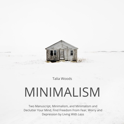 Minimalism: Two Manuscript, Minimalism, and Minimalism and Declutter Your Mind, Find Freedom From Fear, Worry and Depression by Living With Less, Talia Woods