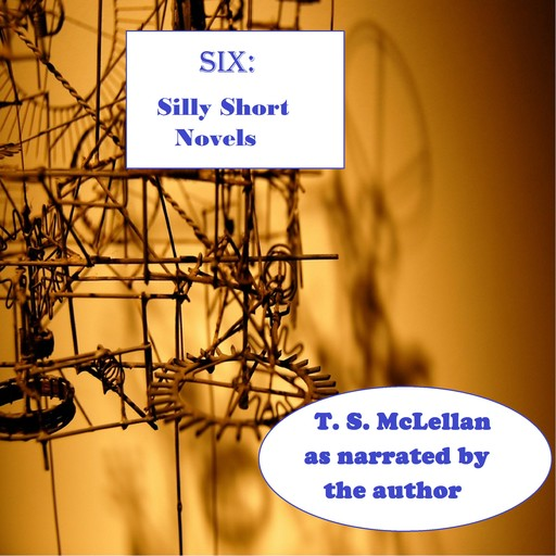 SIX: Silly Short Novels, T.S. McLellan