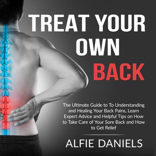 Treat Your Own Back: The Ultimate Guide to To Understanding and Healing Your Back Pains, Learn Expert Advice and Helpful Tips on How to Take Care of Your Sore Back and How to Get Relief, Alfie Daniels
