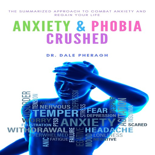 Anxiety & Phobia Crushed: The Summarized Approach to Combat Anxiety and Regain your Life, Dale Pheragh