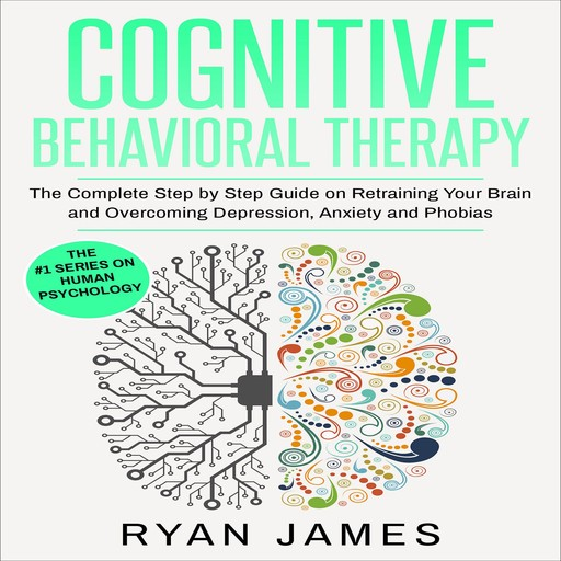 Cognitive Behavioral Therapy: The Complete Step by Step Guide on Retraining Your Brain and Overcoming Depression, Anxiety and Phobias, Ryan James