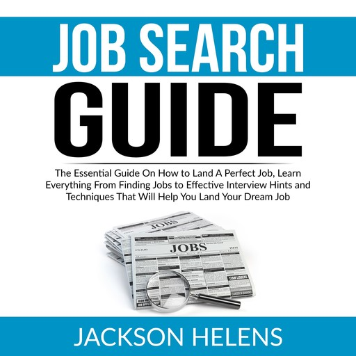 Job Search Guide: The Essential Guide On How to Land A Perfect Job, Learn Everything From Finding Jobs to Effective Interview Hints and Techniques That Will Help You Land Your Dream Job, Jackson Helens