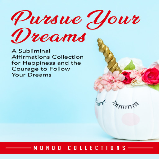 Pursue Your Dreams: A Subliminal Affirmations Collection for Happiness and the Courage to Follow Your Dreams, Mondo Collections