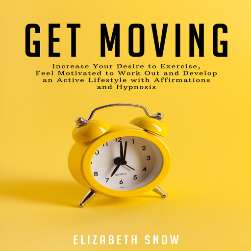 Get Moving: Increase Your Desire to Exercise, Feel Motivated to Work Out and Develop an Active Lifestyle with Affirmations and Hypnosis, Elizabeth Snow