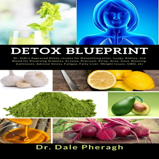 Detox Blueprint: Dr. Sebi's Approved Detox recipes for Detoxifying Liver, Lungs, Kidney, and Blood for Reversing Diabetes, Eczema, Psoriasis, Strep, Acne, Gout, Bloating, Gallstones, Adrenal Stress, Fatigue, Fatty Liver, Weight Issues, SIBO, etc, Dale Pheragh