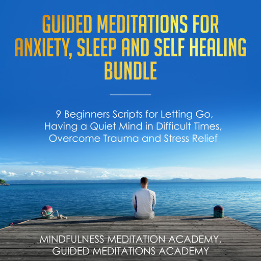 Guided Meditations for Anxiety, Sleep and Self Healing Bundle: 9 Beginners Scripts for Letting Go, Having a Quiet Mind in Difficult Times, Overcome Trauma and Stress Relief, Mindfulness Meditation Academy, Guided Meditations Academy