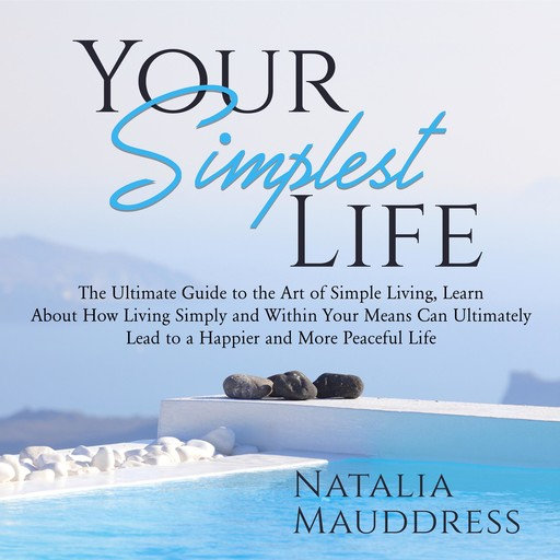 Your Simplest Life: The Ultimate Guide to the Art of Simple Living, Learn About How Living Simply and Within Your Means Can Ultimately Lead to a Happy and Peaceful Life, Natalia Mauddress
