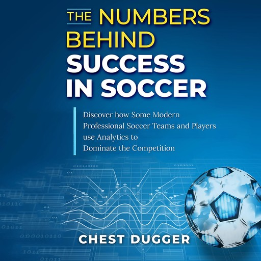 The Numbers Behind Success in Soccer: Discover how Some Modern Professional Soccer Teams and Players Use Analytics to Dominate the Competition, Chest Dugger