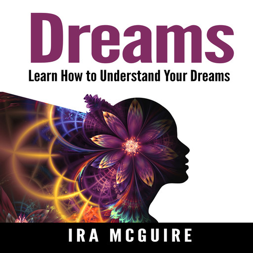 Dreams: The Ultimate Guide to Understanding the Dreams You Dream, Ira McGuire