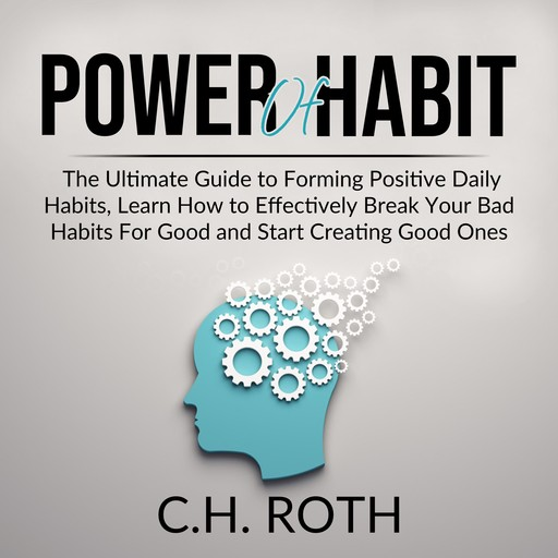 Power of Habit: The Ultimate Guide to Forming Positive Daily Habits, Learn How to Effectively Break Your Bad Habits For Good and Start Creating Good Ones, C.H. Roth