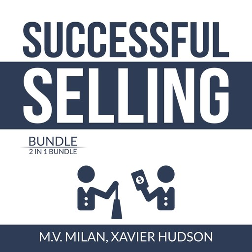 Successful Selling Bundle: 2 in 1 Bundle, Selling 101 and Secrets of Closing the Sale, M.V. Milan, and Xavier Hudson
