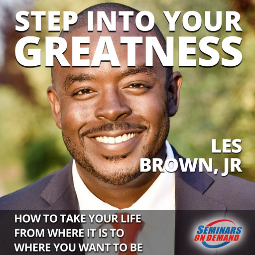 Step Into Your Greatness - How to Take Your Life from Where It Is to Where You Want to Be, Les Brown Jr