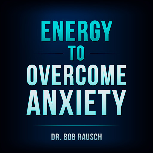 Energy To Overcome Anxiety, Bob Rausch